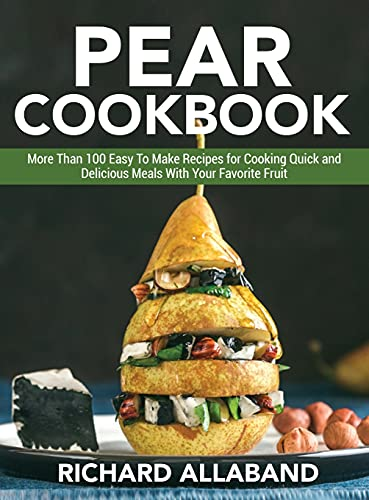Pear Cookbook: More Than 100 Easy To Make Recipes for Cooking Quick and Delicious Meals With Your Favorite Fruit