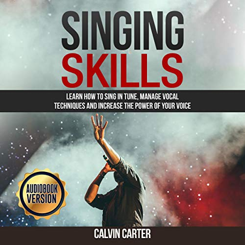 Singing Skills: Learn How to Sing in Tune, Manage Vocal Techniques and Increase the Power of Your Voice