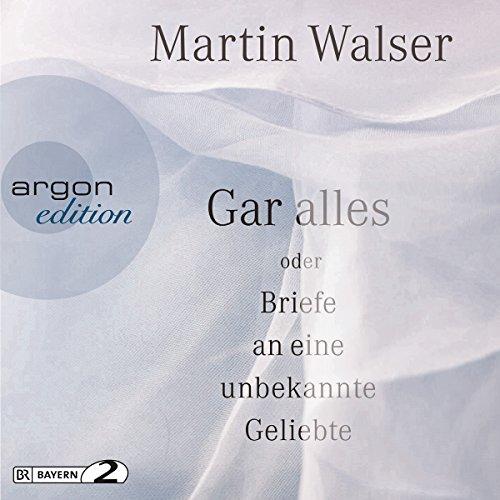 Gar alles oder Briefe an eine unbekannte Geliebte                   Autor:                                                                                                                                 Martin Walser                               Sprecher:                                                                                                                                 Martin Walser                      Spieldauer: 3 Std. und 33 Min.     3 Bewertungen     Gesamt 4,7