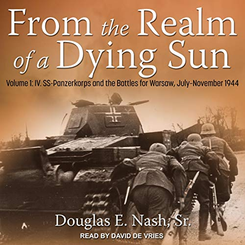 From the Realm of a Dying Sun, Volume 1: IV. SS-Panzerkorps and the Battles for Warsaw, July - November 1944