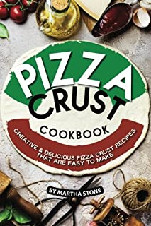 Pizza Crust Cookbook: Creative Delicious Pizza Crust Recipes that are Easy to Make
