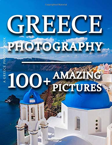 Greece Photos Book - Greece Photography: 100+ Amazing Pictures and Photos in this fantastic Greece Picture Book (Greece Photos Book and Greece Photography Picture Book Series)
