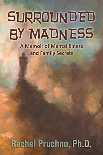 Book: Surrounded By Madness - A Memoir of Mental Illness and Family Secrets by Rachel Pruchno, Ph.D.