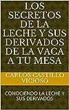 LOS SECRETOS DE LA LECHE Y SUS DERIVADOS  DE LA VACA A TU MESA: CONOCIENDO LA LECHE Y SUS DERIVADOS (LECHE Y PRODUCTOS LACTEOS nº 1)