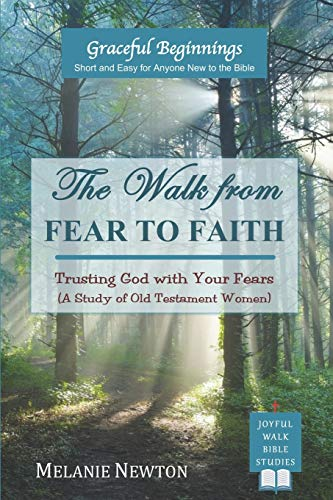 The Walk from Fear to Faith: Trusting God with Your Fears (A Study of Old Testament Women): Volume 5 (Graceful Beginnings Series for New-to-the-Bible Christians)