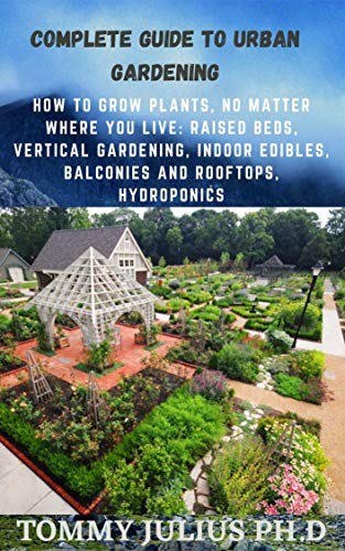 Complete Guide To Urban Gardening: How to Grow Plants, No Matter Where You Live: Raised Beds, Vertical Gardening, Indoor Edibles, Balconies and Rooftops, Hydroponics (English Edition)