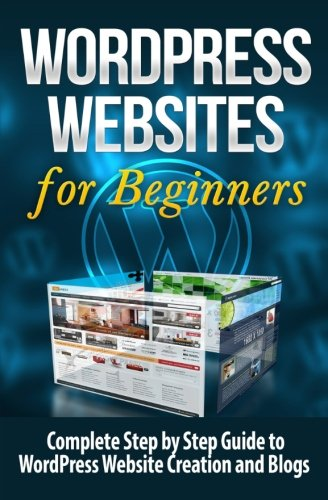 WordPress Websites: Complete Step by Step Guide to WordPress Website Creation and Blogs (WordPress Websites for Beginners) (Volume 1) (Paperback)