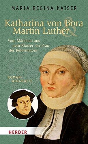 Katharina von Bora & Martin Luther: Vom Mädchen aus dem Kloster zur Frau des Reformators. Romanbiografie (HERDER spektrum)