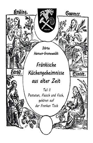 Fränkische Küchengeheimnisse aus alter Zeit: Teil II: Pasteten, Fleisch und Fisch, gehören auf der Franken Tisch