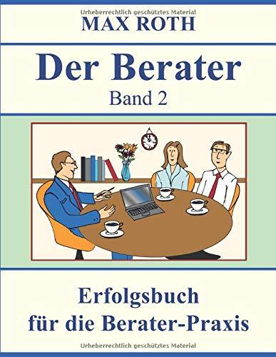 Der Berater: Band 2, Erfolgsbuch für die Berater-Praxis