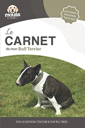 LE CARNET DE MON BULL TERRIER: Suivi santé, éducation, toilettage - Suivez au quotidien l'évolution de votre Bull Terrier