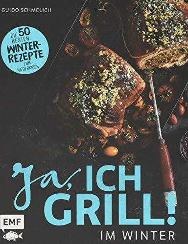 Ja, ich grill – Im Winter: Die 50 besten Winter-Rezepte zum Niederknien