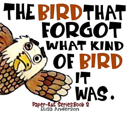 The Bird that forgot what kind of Bird it was - A Picture Book for Kids Ages 3-5 years Illustrated with Cut-Out Colored Paper: A bedtime story book for kids. (Paper-Kut Series 2)