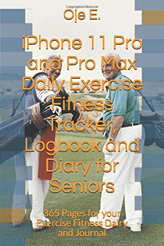 iPhone 11 Pro and Pro Max Daily Exercise Fitness Tracker, Logbook and Diary for Seniors: 365 Pages for your Exercise Fitness Dairy and Journal