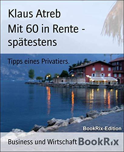 Mit 60 in Rente - spätestens: Tipps eines Privatiers. (German Edition)