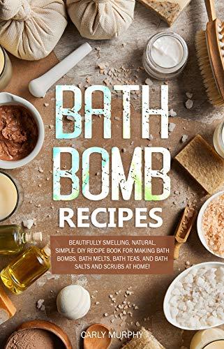 Bath Bomb Recipes: Beautifully Smelling, Natural, Simple, DIY Recipe Book for Making Bath Bombs, Bath Melts, Bath Teas, and Bath Salts and Scrubs at Home! (English Edition)