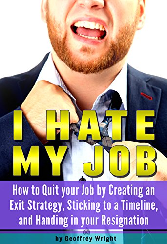 I Hate My Job: How to Quit Your Job by Creating an Exit Strategy, Sticking to a Timeline, and Handing in your Resignation