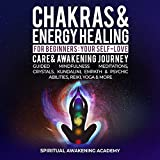 Chakras & Energy Healing For Beginners: Your Self-Love, Care & Awakening Journey - Guided Mindfulness Meditations, Crystals, Kundalini, Empath & Psychic Abilities, Reiki, Yoga & More (English Edition)