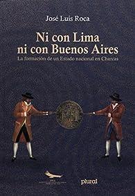 Ni con Lima ni con Buenos Aires: La formación de un Estado nacional en Charcas par José Luis Roca