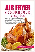 Air Fryer Cookbook for Two: How to Surprise Your Family, Friends and Visitors With Delicious, Healthy and Quick Air Fryer Recipes