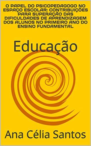 O PAPEL DO PSICOPEDAGOGO NO ESPAÇO ESCOLAR: CONTRIBUIÇÕES PARA SUPERAÇÃO DAS DIFICULDADES DE APRENDIZAGEM DOS ALUNOS NO PRIMEIRO ANO DO ENSINO FUNDAMENTAL : Educação (Psicopedagogia Livro 1)