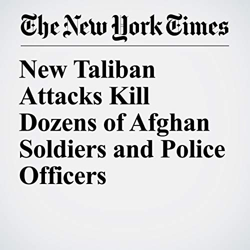 New Taliban Attacks Kill Dozens of Afghan Soldiers and Police Officers copertina