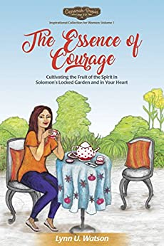 The Essence of Courage: Cultivating the Fruit of the Spirit in Solomon's Locked Garden and in Your Heart (Cinnamah-Brosia's Inspirational Collection for Women Book 1) by [Lynn U. Watson]