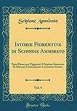 Istorie Fiorentine di Scipione Ammirato, Vol. 4: Parte Prima, con l'Aggiunte di Scipione Ammirato IL Giovane Contrasegnate in Carattere Corsivo (Classic Reprint)