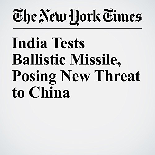 India Tests Ballistic Missile, Posing New Threat to China copertina