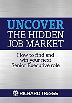 Uncover the Hidden Job Market: How to find and win your next Senior Executive role by [Richard Triggs]