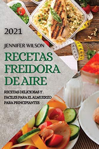 RECETAS FREIDORA DE AIRE 2021 (AIR FRYER RECIPES SPANISH EDITION): RECETAS DELICIOSAS Y FACILES PARA EL ALMUERZO PARA PRINCIPIANTES