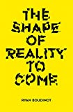 The Shape of Reality to Come: Essays