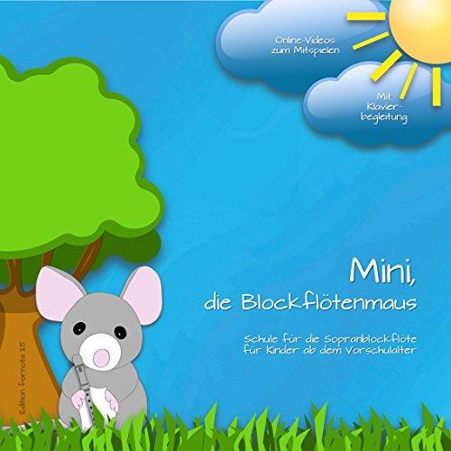 Mini, die Blockflötenmaus: Schule für die Sopranblockflöte für Kinder ab dem Vorschulalter