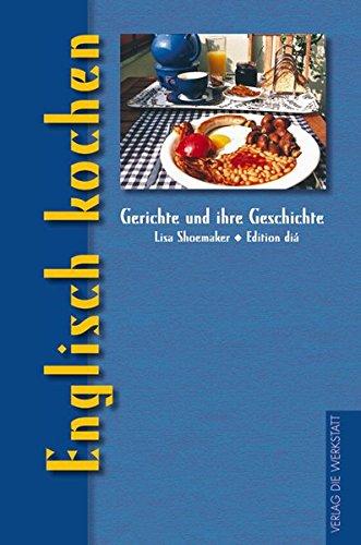 Englisch kochen: Gerichte und ihre Geschichte (Gerichte und ihre Geschichte - Edition dià im Verlag Die Werkstatt)