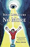 Your Life Sucks No More: The Ultimate Guide To Manifesting Your Perfect Life
