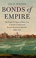 Bonds of Empire: The English Origins of Slave Law in South Carolina and British Plantation America, 1660–1783 (Cambridge Historical Studies in American Law and Society)