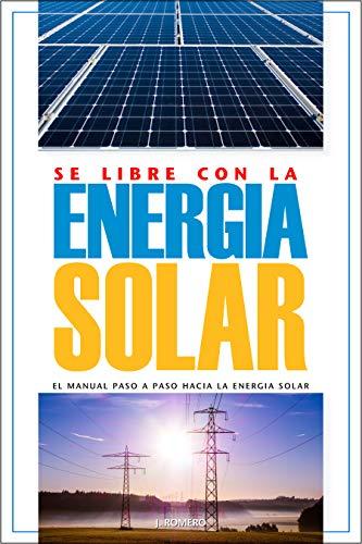 Sé Libre con la Energía Solar: El Manual Paso a Paso hacia la Energía Solar (Spanish Edition)