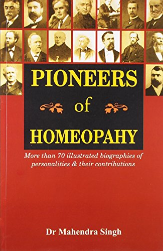 Pioneers of Homeopathy: More Than 70 Illustrated Biographies of Personalities & Their Contributions