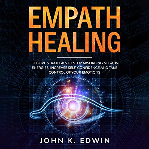 Empath Healing: Effective Strategies to Stop Absorbing Negative Energies, Increase Self-Confidence a