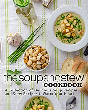 The Soup and Stew Cookbook  A Collection of Delicious Soup Recipes and Stew Recipes to Warm Your Heart