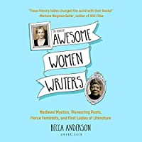 The Book of Awesome Women Writers: Medieval Mystics, Pioneering Poets, Fierce Feminists, and First Ladies of Literature