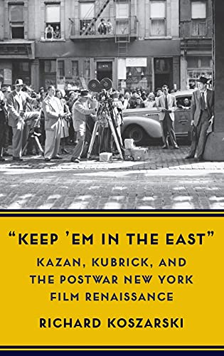 Keep 'em in the East: Kazan, Kubrick, and the Postwar New York Film Renaissance (Film and Culture)