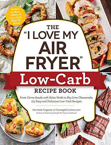 """The """"I Love My Air Fryer"""" Low-Carb Recipe Book: From Carne Asada with Salsa Verde to Key Lime Cheesecake, 175 Easy and Delicious Low-Carb Recipes (""""I Love My"""" Series)"""