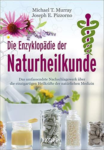 Die Enzyklopädie der Naturheilkunde: Das umfassendste Nachschlagewerk über die einzigartigen Heilkräfte der natürlichen Medizin