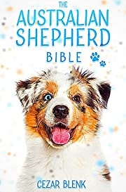 The Australian Shepherd Bible: A Complete Guide to Australian Shepherd for Learn Everything you Need to Know about Finding, Raising, Training, Socializing ... Feeding with Tricks,Behaviors & Exercises