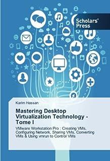 Mastering Desktop Virtualization Technology - Tome I: VMware Workstation Pro : Creating VMs, Configuring Network, Sharing ...