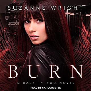 Burn     Dark in You Series, Book 1              Written by:                                                                                                                                 Suzanne Wright                               Narrated by:                                                                                                                                 Cat Doucette                      Length: 13 hrs and 32 mins     5 ratings     Overall 4.4