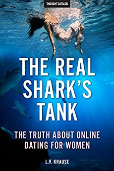 The Real Shark's Tank: The Truth About Online Dating for Women by [L.V. Krause, Thought Catalog]