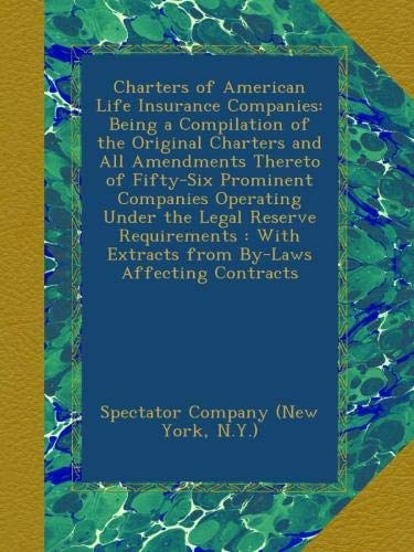 Charters of American Life Insurance Companies: Being a Compilation of the Original Charters and All Amendments Thereto of Fifty-Six Prominent ... Extracts from By-Laws Affecting Contracts