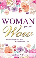 WOMAN You are WOW: Fashioned by God's Word Sculpted in His Love